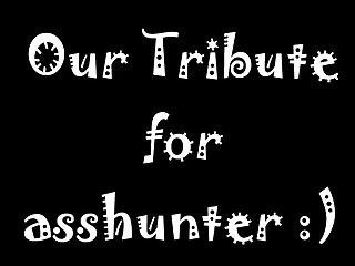 Our Tribute for asshunter!!!
